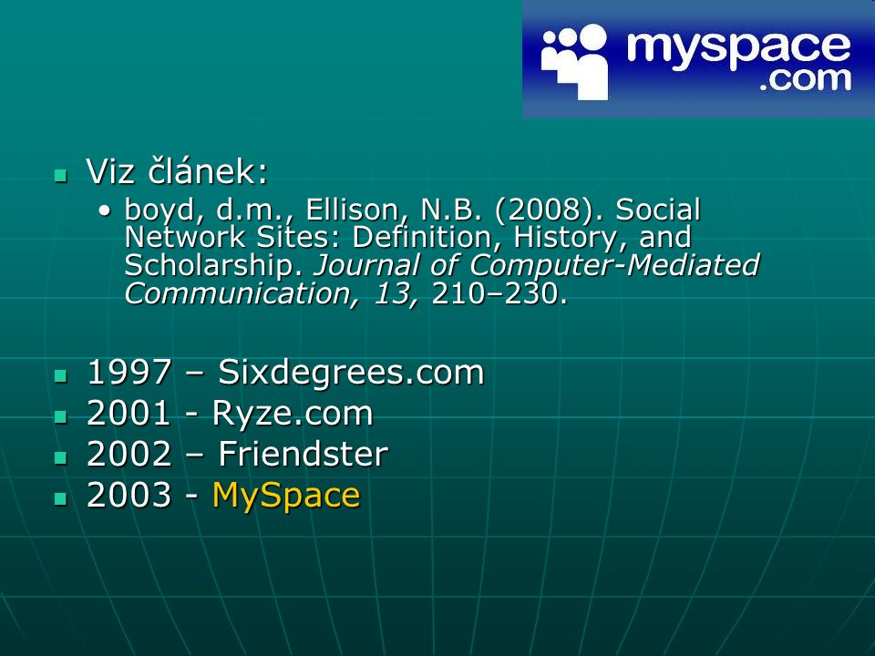 Viz článek: Viz článek: boyd, d.m., Ellison, N.B. (2008). Social Network Sites: Definition, History, and Scholarship. Journal of Computer-Mediated Com