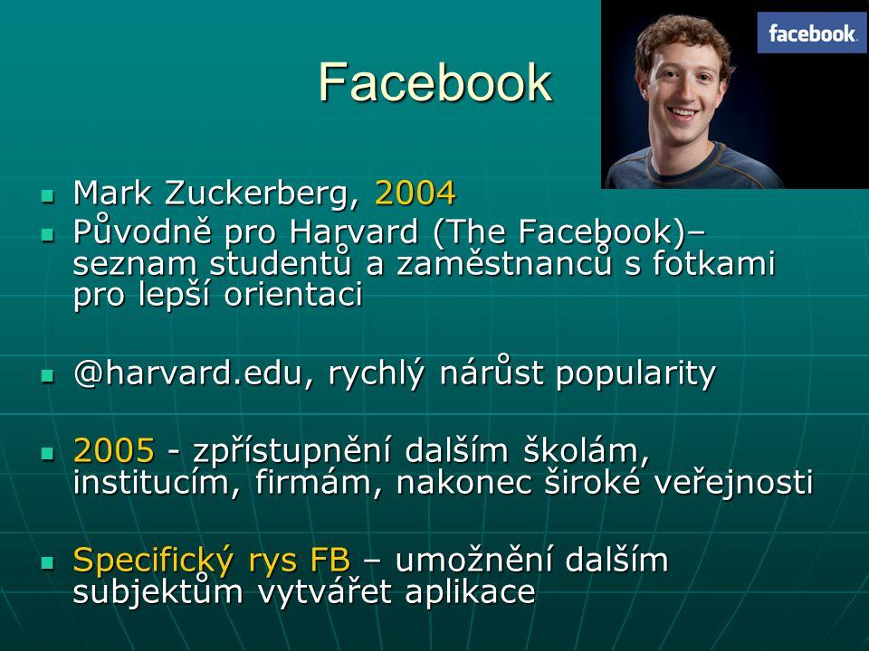 Facebook Mark Zuckerberg, 2004 Mark Zuckerberg, 2004 Původně pro Harvard (The Facebook)– seznam studentů a zaměstnanců s fotkami pro lepší orientaci Původně pro Harvard (The Facebook)– seznam studentů a zaměstnanců s fotkami pro lepší orientaci @harvard.edu, rychlý nárůst popularity @harvard.edu, rychlý nárůst popularity 2005 - zpřístupnění dalším školám, institucím, firmám, nakonec široké veřejnosti 2005 - zpřístupnění dalším školám, institucím, firmám, nakonec široké veřejnosti Specifický rys FB – umožnění dalším subjektům vytvářet aplikace Specifický rys FB – umožnění dalším subjektům vytvářet aplikace
