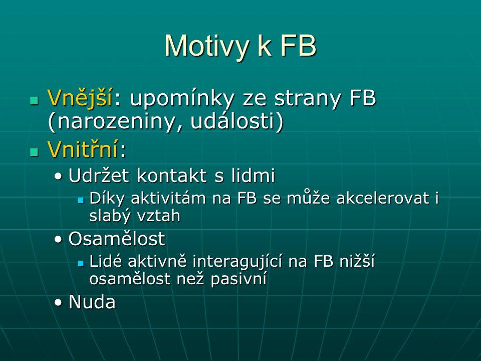 Motivy k FB Vnější: upomínky ze strany FB (narozeniny, události) Vnější: upomínky ze strany FB (narozeniny, události) Vnitřní: Vnitřní: Udržet kontakt s lidmiUdržet kontakt s lidmi Díky aktivitám na FB se může akcelerovat i slabý vztah Díky aktivitám na FB se může akcelerovat i slabý vztah OsamělostOsamělost Lidé aktivně interagující na FB nižší osamělost než pasivní Lidé aktivně interagující na FB nižší osamělost než pasivní NudaNuda