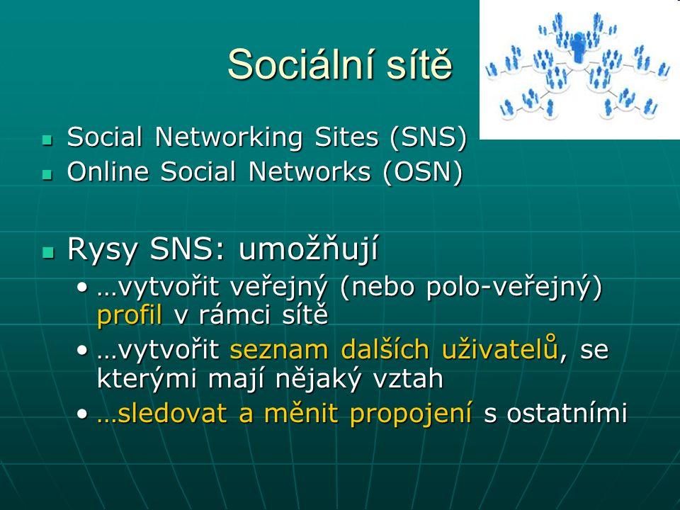 Sociální sítě Social Networking Sites (SNS) Social Networking Sites (SNS) Online Social Networks (OSN) Online Social Networks (OSN) Rysy SNS: umožňují Rysy SNS: umožňují …vytvořit veřejný (nebo polo-veřejný) profil v rámci sítě…vytvořit veřejný (nebo polo-veřejný) profil v rámci sítě …vytvořit seznam dalších uživatelů, se kterými mají nějaký vztah…vytvořit seznam dalších uživatelů, se kterými mají nějaký vztah …sledovat a měnit propojení s ostatními…sledovat a měnit propojení s ostatními