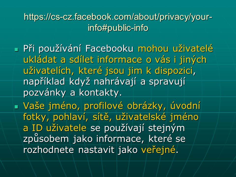 https://cs-cz.facebook.com/about/privacy/your- info#public-info Při používání Facebooku mohou uživatelé ukládat a sdílet informace o vás i jiných uživatelích, které jsou jim k dispozici, například když nahrávají a spravují pozvánky a kontakty.