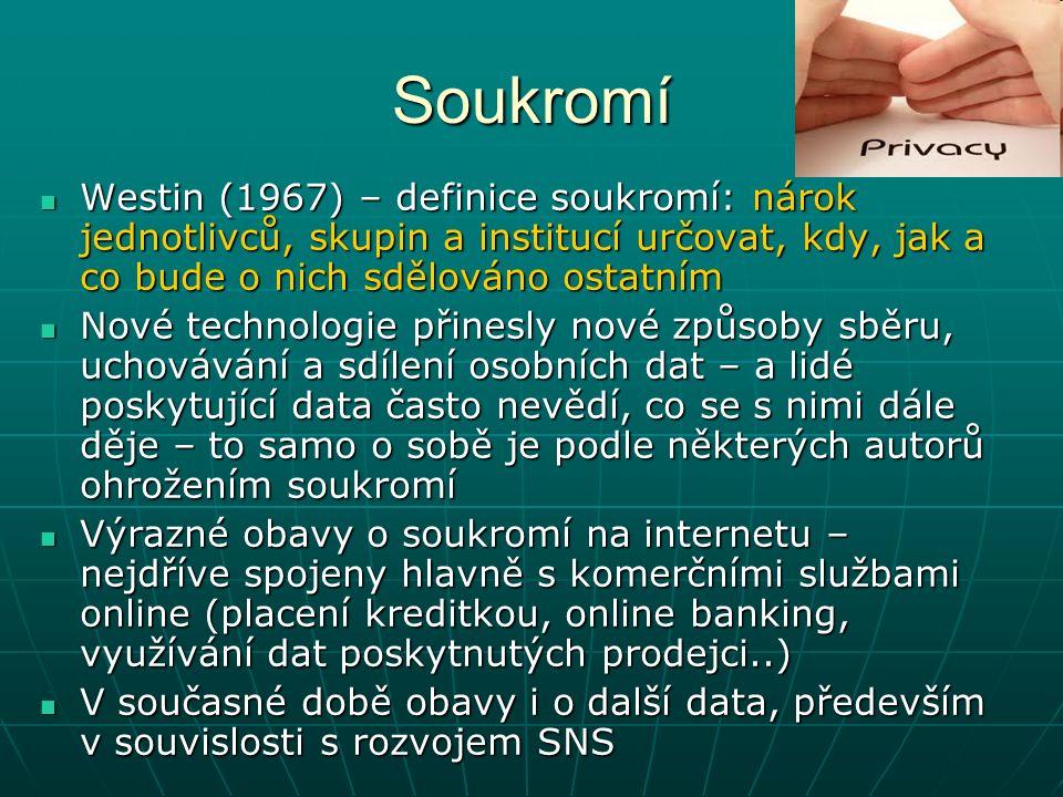 Soukromí Westin (1967) – definice soukromí: nárok jednotlivců, skupin a institucí určovat, kdy, jak a co bude o nich sdělováno ostatním Westin (1967) – definice soukromí: nárok jednotlivců, skupin a institucí určovat, kdy, jak a co bude o nich sdělováno ostatním Nové technologie přinesly nové způsoby sběru, uchovávání a sdílení osobních dat – a lidé poskytující data často nevědí, co se s nimi dále děje – to samo o sobě je podle některých autorů ohrožením soukromí Nové technologie přinesly nové způsoby sběru, uchovávání a sdílení osobních dat – a lidé poskytující data často nevědí, co se s nimi dále děje – to samo o sobě je podle některých autorů ohrožením soukromí Výrazné obavy o soukromí na internetu – nejdříve spojeny hlavně s komerčními službami online (placení kreditkou, online banking, využívání dat poskytnutých prodejci..) Výrazné obavy o soukromí na internetu – nejdříve spojeny hlavně s komerčními službami online (placení kreditkou, online banking, využívání dat poskytnutých prodejci..) V současné době obavy i o další data, především v souvislosti s rozvojem SNS V současné době obavy i o další data, především v souvislosti s rozvojem SNS