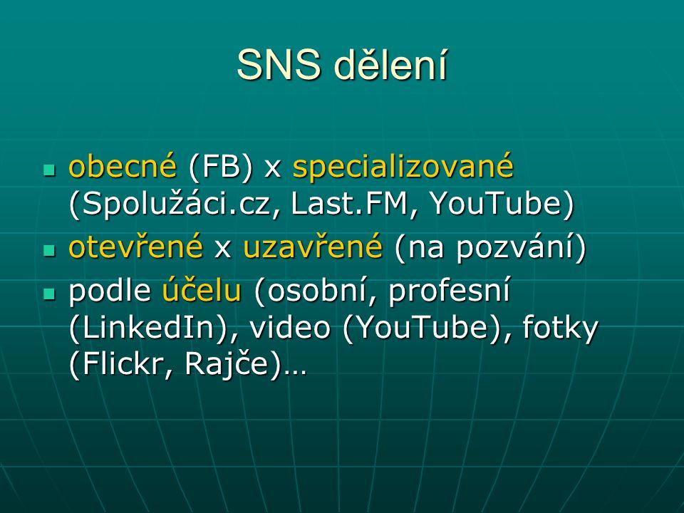 SNS dělení obecné (FB) x specializované (Spolužáci.cz, Last.FM, YouTube) obecné (FB) x specializované (Spolužáci.cz, Last.FM, YouTube) otevřené x uzavřené (na pozvání) otevřené x uzavřené (na pozvání) podle účelu (osobní, profesní (LinkedIn), video (YouTube), fotky (Flickr, Rajče)… podle účelu (osobní, profesní (LinkedIn), video (YouTube), fotky (Flickr, Rajče)…