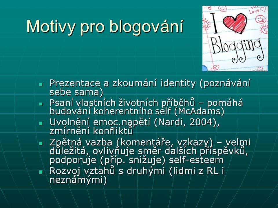 Motivy pro blogování Prezentace a zkoumání identity (poznávání sebe sama) Prezentace a zkoumání identity (poznávání sebe sama) Psaní vlastních životních příběhů – pomáhá budování koherentního self (McAdams) Psaní vlastních životních příběhů – pomáhá budování koherentního self (McAdams) Uvolnění emoc.napětí (Nardi, 2004), zmírnění konfliktů Uvolnění emoc.napětí (Nardi, 2004), zmírnění konfliktů Zpětná vazba (komentáře, vzkazy) – velmi důležitá, ovlivňuje směr dalších příspěvků, podporuje (příp.