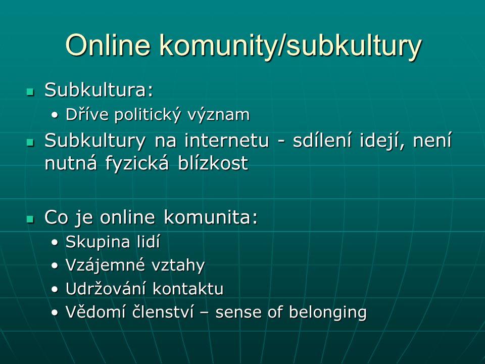 Online komunity/subkultury Subkultura: Subkultura: Dříve politický významDříve politický význam Subkultury na internetu - sdílení idejí, není nutná fyzická blízkost Subkultury na internetu - sdílení idejí, není nutná fyzická blízkost Co je online komunita: Co je online komunita: Skupina lidíSkupina lidí Vzájemné vztahyVzájemné vztahy Udržování kontaktuUdržování kontaktu Vědomí členství – sense of belongingVědomí členství – sense of belonging