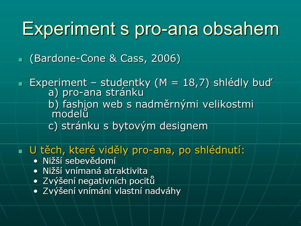 Experiment s pro-ana obsahem (Bardone-Cone & Cass, 2006) (Bardone-Cone & Cass, 2006) Experiment – studentky (M = 18,7) shlédly buď a) pro-ana stránku Experiment – studentky (M = 18,7) shlédly buď a) pro-ana stránku b) fashion web s nadměrnými velikostmi modelů c) stránku s bytovým designem U těch, které viděly pro-ana, po shlédnutí: U těch, které viděly pro-ana, po shlédnutí: Nižší sebevědomíNižší sebevědomí Nižší vnímaná atraktivitaNižší vnímaná atraktivita Zvýšení negativních pocitůZvýšení negativních pocitů Zvýšení vnímání vlastní nadváhyZvýšení vnímání vlastní nadváhy