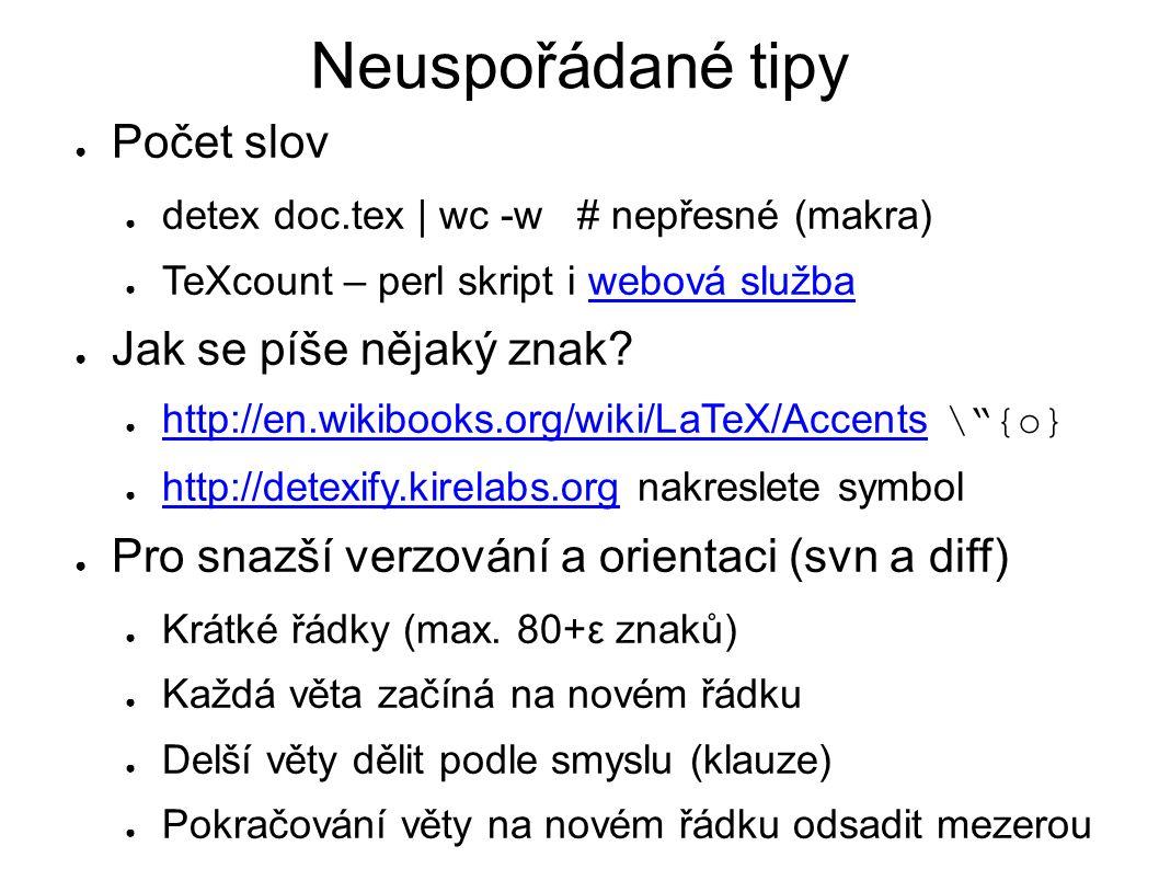 Neuspořádané tipy ● Počet slov ● detex doc.tex | wc -w # nepřesné (makra) ● TeXcount – perl skript i webová službawebová služba ● Jak se píše nějaký z