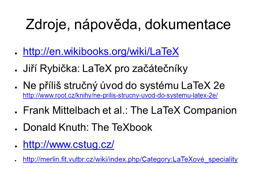 Zdroje, nápověda, dokumentace ● http://en.wikibooks.org/wiki/LaTeX http://en.wikibooks.org/wiki/LaTeX ● Jiří Rybička: LaTeX pro začátečníky ● Ne příliš stručný úvod do systému LaTeX 2e http://www.root.cz/knihy/ne-prilis-strucny-uvod-do-systemu-latex-2e/ http://www.root.cz/knihy/ne-prilis-strucny-uvod-do-systemu-latex-2e/ ● Frank Mittelbach et al.: The LaTeX Companion ● Donald Knuth: The TeXbook ● http://www.cstug.cz/ http://www.cstug.cz/ ● http://merlin.fit.vutbr.cz/wiki/index.php/Category:LaTeXové_speciality http://merlin.fit.vutbr.cz/wiki/index.php/Category:LaTeXové_speciality
