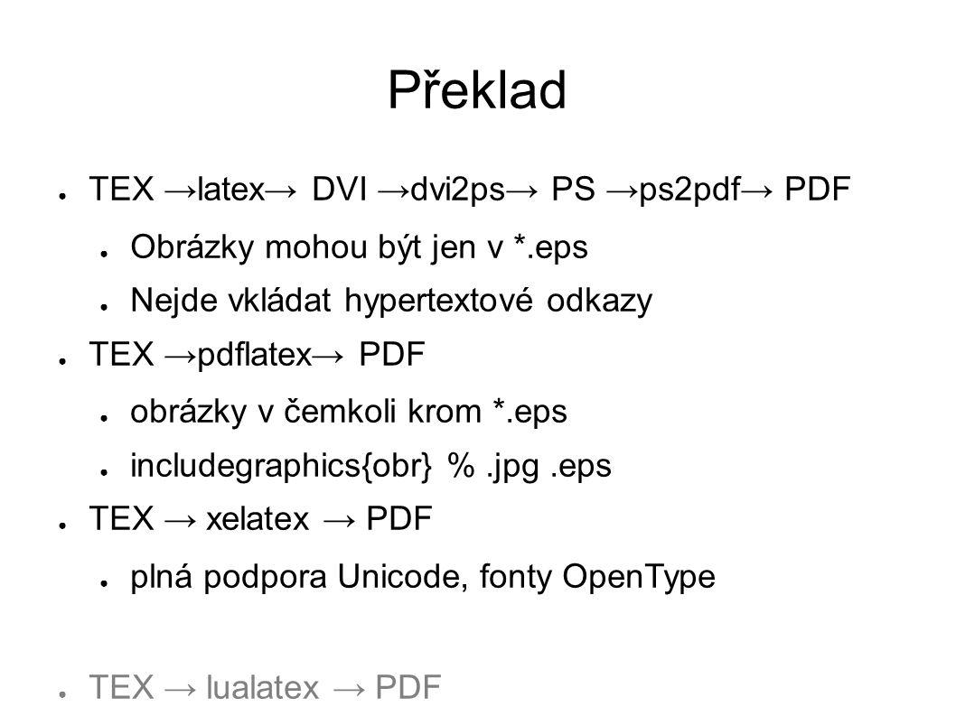 Překlad ● TEX →latex→ DVI →dvi2ps→ PS →ps2pdf→ PDF ● Obrázky mohou být jen v *.eps ● Nejde vkládat hypertextové odkazy ● TEX →pdflatex→ PDF ● obrázky