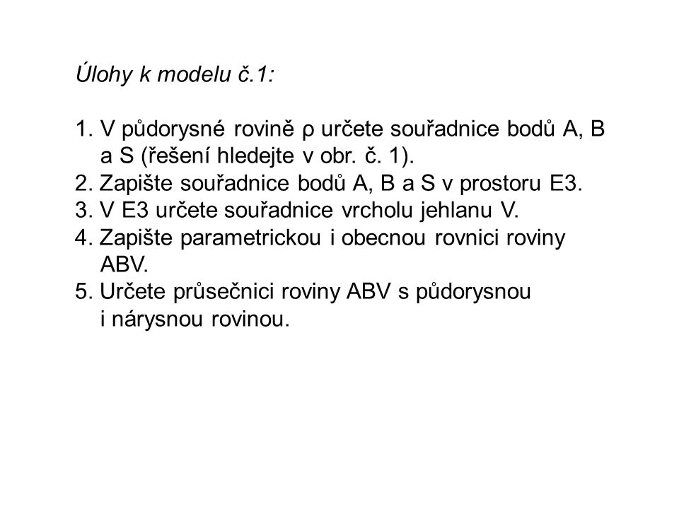 Úlohy k modelu č.1: 1.V půdorysné rovině ρ určete souřadnice bodů A, B a S (řešení hledejte v obr. č. 1). 2. Zapište souřadnice bodů A, B a S v prosto