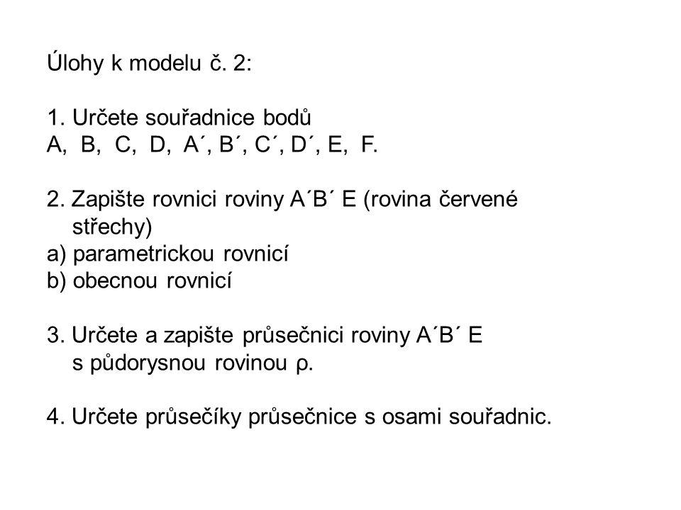 Úlohy k modelu č. 2: 1.Určete souřadnice bodů A, B, C, D, A´, B´, C´, D´, E, F. 2. Zapište rovnici roviny A´B´ E (rovina červené střechy) a) parametri