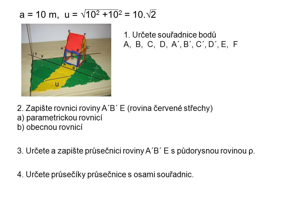 a = 10 m, u = √10 2 +10 2 = 10.√2 2. Zapište rovnici roviny A´B´ E (rovina červené střechy) a) parametrickou rovnicí b) obecnou rovnicí 1. Určete souř