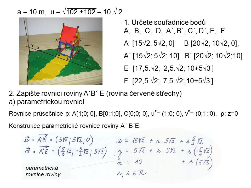 2. Zapište rovnici roviny A´B´ E (rovina červené střechy) a) parametrickou rovnicí Rovnice průsečnice ρ: A[1;0; 0], B[0;1;0], C[0;0; 0], u = (1;0; 0),