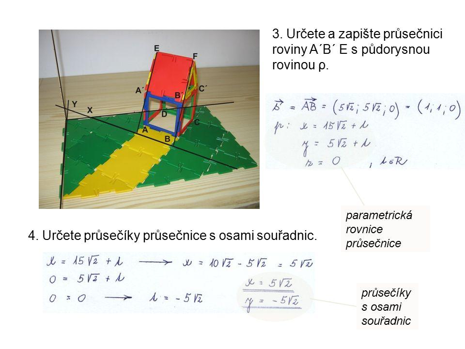 3. Určete a zapište průsečnici roviny A´B´ E s půdorysnou rovinou ρ. 4. Určete průsečíky průsečnice s osami souřadnic. parametrická rovnice průsečnice