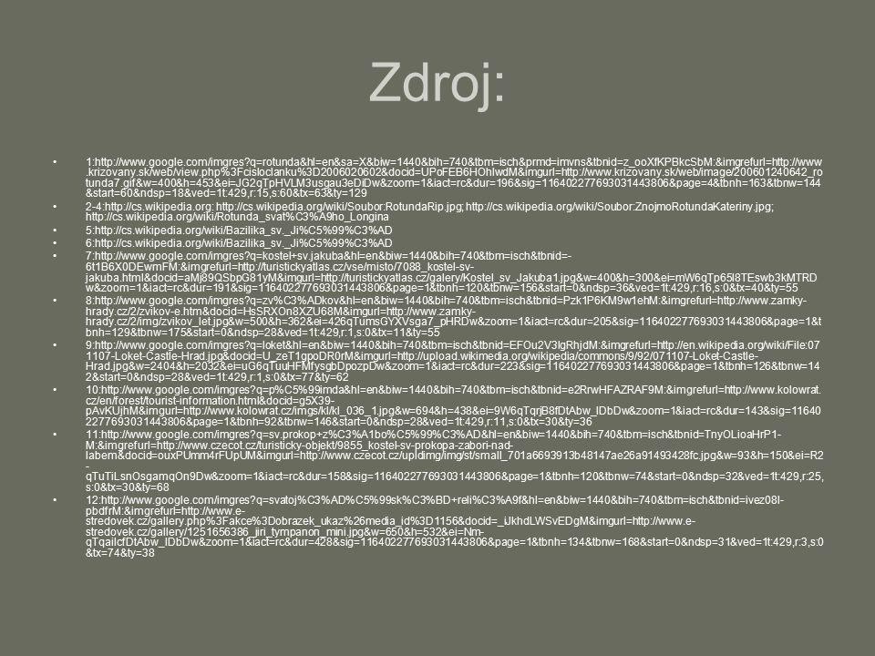 Zdroj: 1:http://www.google.com/imgres?q=rotunda&hl=en&sa=X&biw=1440&bih=740&tbm=isch&prmd=imvns&tbnid=z_ooXfKPBkcSbM:&imgrefurl=http://www.krizovany.sk/web/view.php%3Fcisloclanku%3D2006020602&docid=UPoFEB6HOhlwdM&imgurl=http://www.krizovany.sk/web/image/200601240642_ro tunda7.gif&w=400&h=453&ei=JG2qTpHVLM3usgau3eDiDw&zoom=1&iact=rc&dur=196&sig=116402277693031443806&page=4&tbnh=163&tbnw=144 &start=60&ndsp=18&ved=1t:429,r:15,s:60&tx=63&ty=129 2-4:http://cs.wikipedia.org: http://cs.wikipedia.org/wiki/Soubor:RotundaRip.jpg; http://cs.wikipedia.org/wiki/Soubor:ZnojmoRotundaKateriny.jpg; http://cs.wikipedia.org/wiki/Rotunda_svat%C3%A9ho_Longina 5:http://cs.wikipedia.org/wiki/Bazilika_sv._Ji%C5%99%C3%AD 6:http://cs.wikipedia.org/wiki/Bazilika_sv._Ji%C5%99%C3%AD 7:http://www.google.com/imgres?q=kostel+sv.jakuba&hl=en&biw=1440&bih=740&tbm=isch&tbnid=- 6t1B6X0DEwmFM:&imgrefurl=http://turistickyatlas.cz/vse/misto/7088_kostel-sv- jakuba.html&docid=aMj89QSbpG81yM&imgurl=http://turistickyatlas.cz/galery/Kostel_sv_Jakuba1.jpg&w=400&h=300&ei=mW6qTp65I8TEswb3kMTRD w&zoom=1&iact=rc&dur=191&sig=116402277693031443806&page=1&tbnh=120&tbnw=156&start=0&ndsp=36&ved=1t:429,r:16,s:0&tx=40&ty=55 8:http://www.google.com/imgres?q=zv%C3%ADkov&hl=en&biw=1440&bih=740&tbm=isch&tbnid=Pzk1P6KM9w1ehM:&imgrefurl=http://www.zamky- hrady.cz/2/zvikov-e.htm&docid=HsSRXOn8XZU68M&imgurl=http://www.zamky- hrady.cz/2/img/zvikov_let.jpg&w=500&h=362&ei=426qTumsGYXVsga7_pHRDw&zoom=1&iact=rc&dur=205&sig=116402277693031443806&page=1&t bnh=129&tbnw=175&start=0&ndsp=28&ved=1t:429,r:1,s:0&tx=11&ty=55 9:http://www.google.com/imgres?q=loket&hl=en&biw=1440&bih=740&tbm=isch&tbnid=EFOu2V3lgRhjdM:&imgrefurl=http://en.wikipedia.org/wiki/File:07 1107-Loket-Castle-Hrad.jpg&docid=U_zeT1gpoDR0rM&imgurl=http://upload.wikimedia.org/wikipedia/commons/9/92/071107-Loket-Castle- Hrad.jpg&w=2404&h=2032&ei=uG6qTuuHFMfysgbDpozpDw&zoom=1&iact=rc&dur=223&sig=116402277693031443806&page=1&tbnh=126&tbnw=14 2&start=0&ndsp=28&ved=1t:429,r:1,s:0