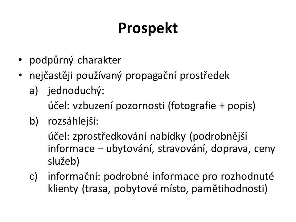 Prospekt podpůrný charakter nejčastěji používaný propagační prostředek a)jednoduchý: účel: vzbuzení pozornosti (fotografie + popis) b)rozsáhlejší: účel: zprostředkování nabídky (podrobnější informace – ubytování, stravování, doprava, ceny služeb) c)informační: podrobné informace pro rozhodnuté klienty (trasa, pobytové místo, pamětihodnosti)