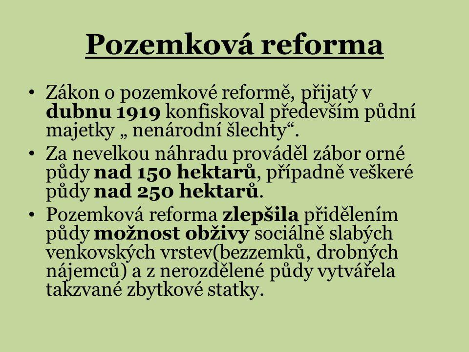 """Pozemková reforma Zákon o pozemkové reformě, přijatý v dubnu 1919 konfiskoval především půdní majetky """" nenárodní šlechty"""". Za nevelkou náhradu provád"""