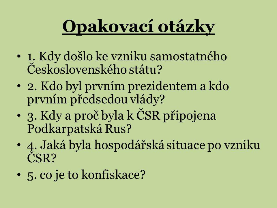Opakovací otázky 1. Kdy došlo ke vzniku samostatného Československého státu? 2. Kdo byl prvním prezidentem a kdo prvním předsedou vlády? 3. Kdy a proč