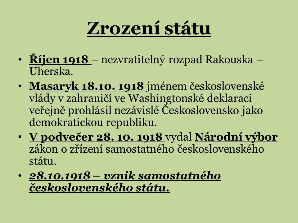 Zrození státu Říjen 1918 – nezvratitelný rozpad Rakouska – Uherska. Masaryk 18.10. 1918 jménem československé vlády v zahraničí ve Washingtonské dekla