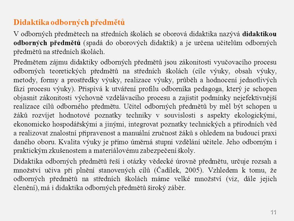 11 Didaktika odborných předmětů V odborných předmětech na středních školách se oborová didaktika nazývá didaktikou odborných předmětů (spadá do oborových didaktik) a je určena učitelům odborných předmětů na středních školách.