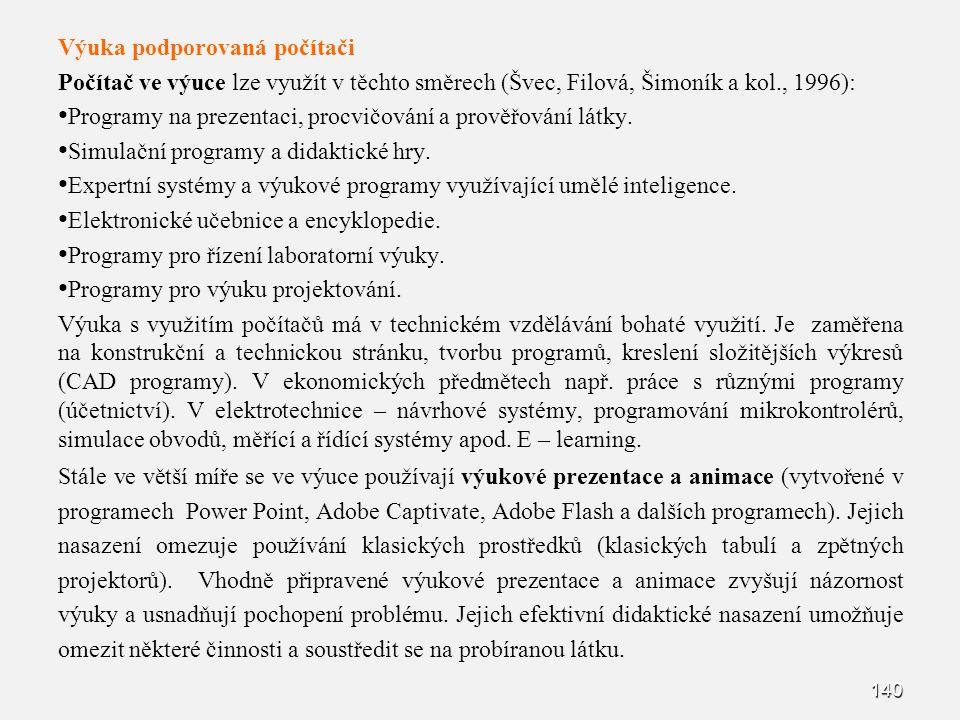 140 Výuka podporovaná počítači Počítač ve výuce lze využít v těchto směrech (Švec, Filová, Šimoník a kol., 1996): Programy na prezentaci, procvičování a prověřování látky.