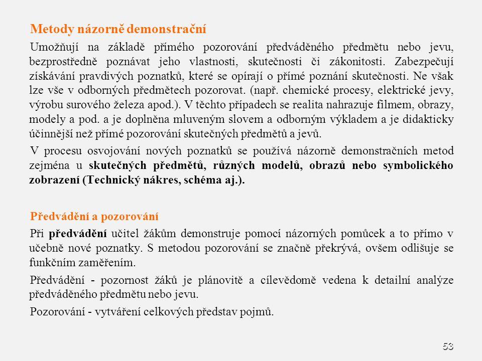 53 Metody názorně demonstrační Umožňují na základě přímého pozorování předváděného předmětu nebo jevu, bezprostředně poznávat jeho vlastnosti, skutečn