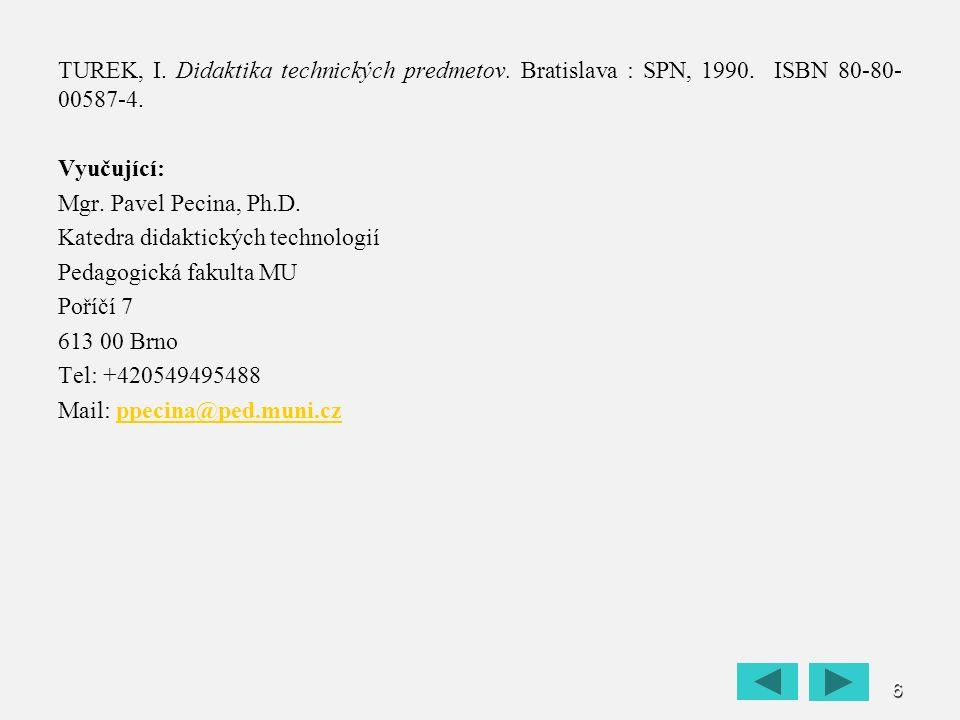 6 TUREK, I. Didaktika technických predmetov. Bratislava : SPN, 1990. ISBN 80-80- 00587-4. Vyučující: Mgr. Pavel Pecina, Ph.D. Katedra didaktických tec