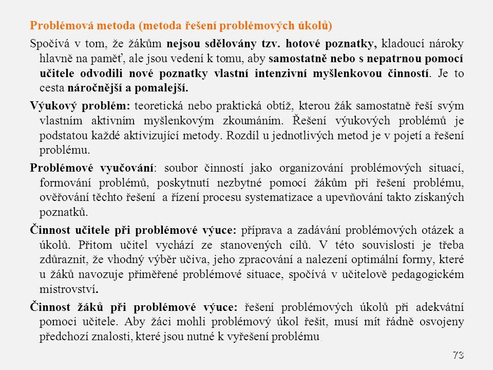 73 Problémová metoda (metoda řešení problémových úkolů) Spočívá v tom, že žákům nejsou sdělovány tzv. hotové poznatky, kladoucí nároky hlavně na paměť