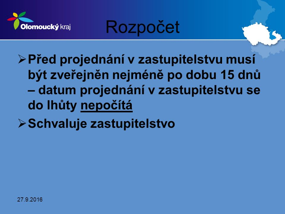 Rozpočet  Před projednání v zastupitelstvu musí být zveřejněn nejméně po dobu 15 dnů – datum projednání v zastupitelstvu se do lhůty nepočítá  Schvaluje zastupitelstvo 27.9.2016