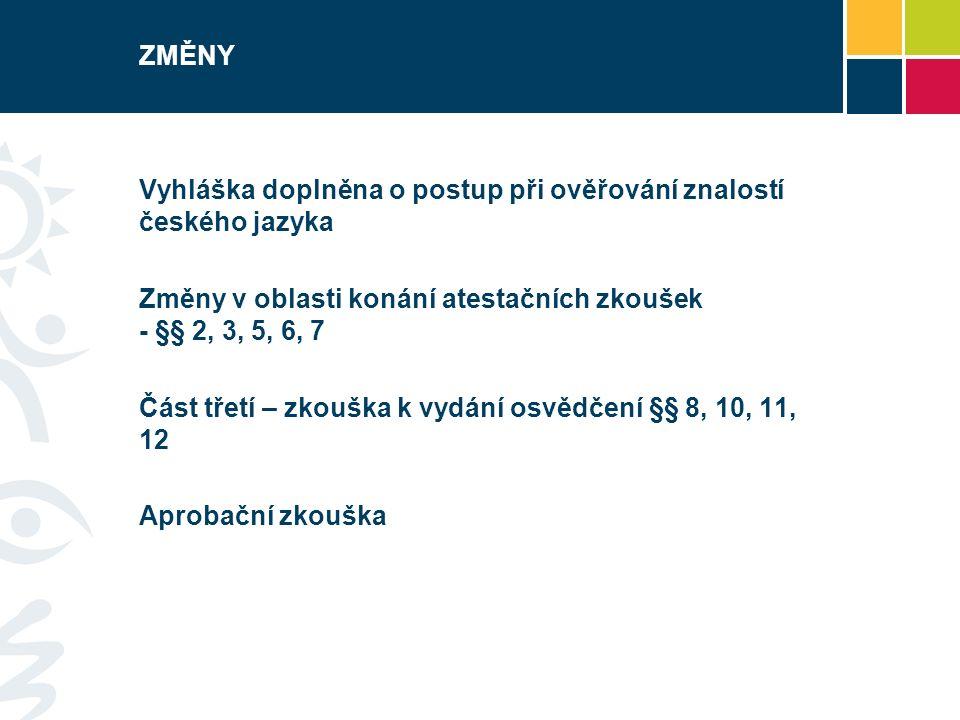 ZMĚNY Vyhláška doplněna o postup při ověřování znalostí českého jazyka Změny v oblasti konání atestačních zkoušek - §§ 2, 3, 5, 6, 7 Část třetí – zkouška k vydání osvědčení §§ 8, 10, 11, 12 Aprobační zkouška