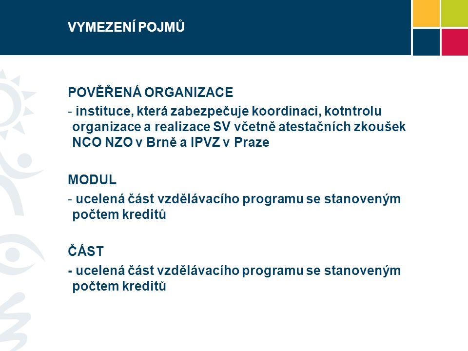 VYMEZENÍ POJMŮ POVĚŘENÁ ORGANIZACE - instituce, která zabezpečuje koordinaci, kotntrolu organizace a realizace SV včetně atestačních zkoušek NCO NZO v Brně a IPVZ v Praze MODUL - ucelená část vzdělávacího programu se stanoveným počtem kreditů ČÁST - ucelená část vzdělávacího programu se stanoveným počtem kreditů