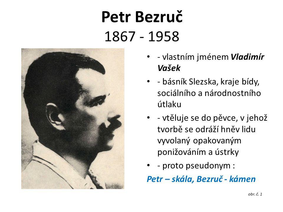 Petr Bezruč 1867 - 1958 - vlastním jménem Vladimír Vašek - básník Slezska, kraje bídy, sociálního a národnostního útlaku - vtěluje se do pěvce, v jehož tvorbě se odráží hněv lidu vyvolaný opakovaným ponižováním a ústrky - proto pseudonym : Petr – skála, Bezruč - kámen obr.