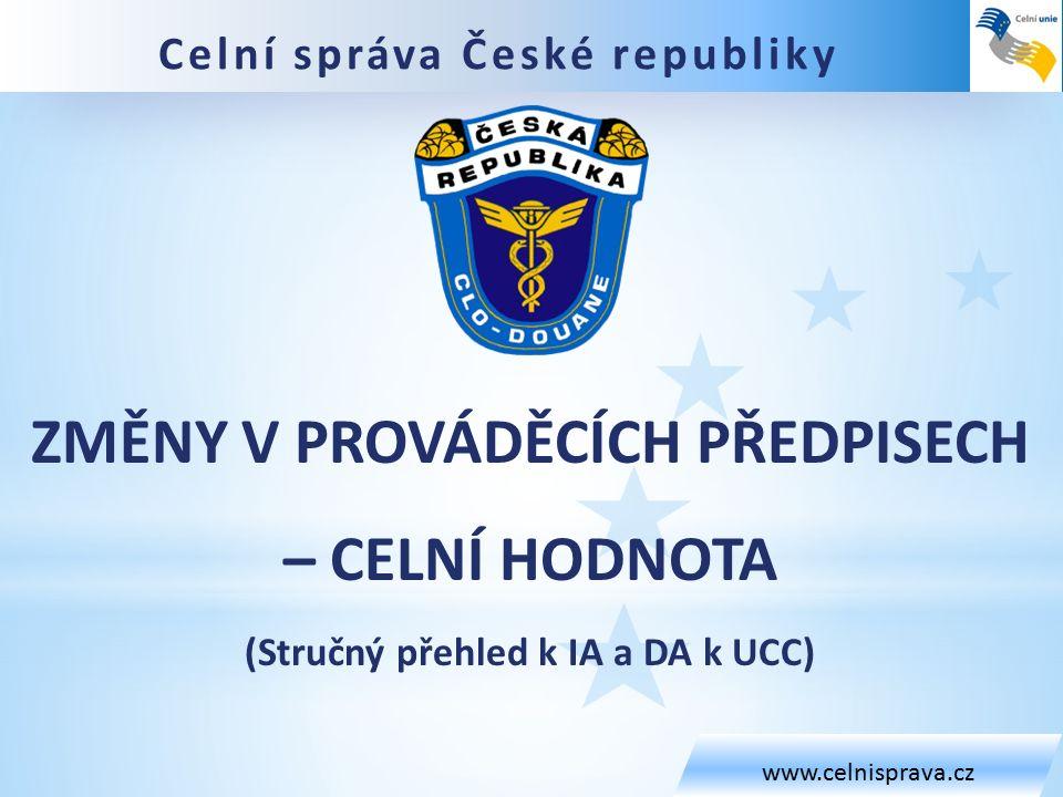 Celní správa České republiky www.celnisprava.cz ZMĚNY V PROVÁDĚCÍCH PŘEDPISECH – CELNÍ HODNOTA (Stručný přehled k IA a DA k UCC)