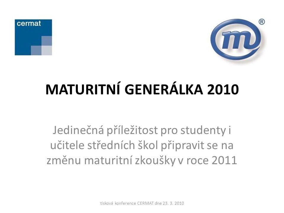 MATURITNÍ GENERÁLKA 2010 Jedinečná příležitost pro studenty i učitele středních škol připravit se na změnu maturitní zkoušky v roce 2011 tisková konference CERMAT dne 23.