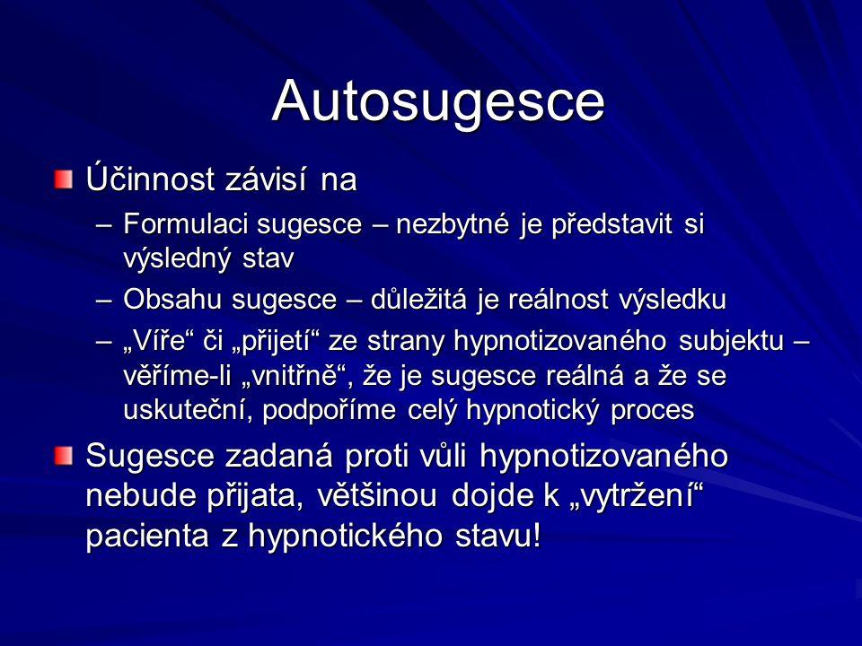 """Autosugesce Účinnost závisí na –Formulaci sugesce – nezbytné je představit si výsledný stav –Obsahu sugesce – důležitá je reálnost výsledku –""""Víře či """"přijetí ze strany hypnotizovaného subjektu – věříme-li """"vnitřně , že je sugesce reálná a že se uskuteční, podpoříme celý hypnotický proces Sugesce zadaná proti vůli hypnotizovaného nebude přijata, většinou dojde k """"vytržení pacienta z hypnotického stavu!"""
