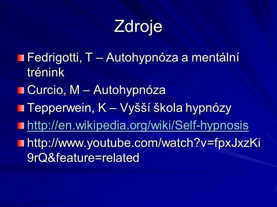 Zdroje Fedrigotti, T – Autohypnóza a mentální trénink Curcio, M – Autohypnóza Tepperwein, K – Vyšší škola hypnózy http://en.wikipedia.org/wiki/Self-hypnosis http://www.youtube.com/watch v=fpxJxzKi 9rQ&feature=related