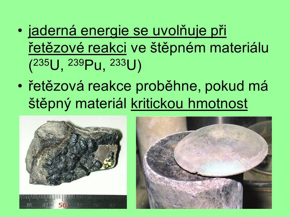 jaderná energie se uvolňuje při řetězové reakci ve štěpném materiálu ( 235 U, 239 Pu, 233 U) řetězová reakce proběhne, pokud má štěpný materiál kritickou hmotnost