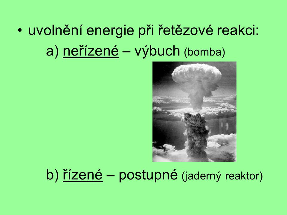 uvolnění energie při řetězové reakci: a) neřízené – výbuch (bomba) b) řízené – postupné (jaderný reaktor)