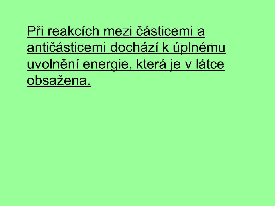 Při reakcích mezi částicemi a antičásticemi dochází k úplnému uvolnění energie, která je v látce obsažena.
