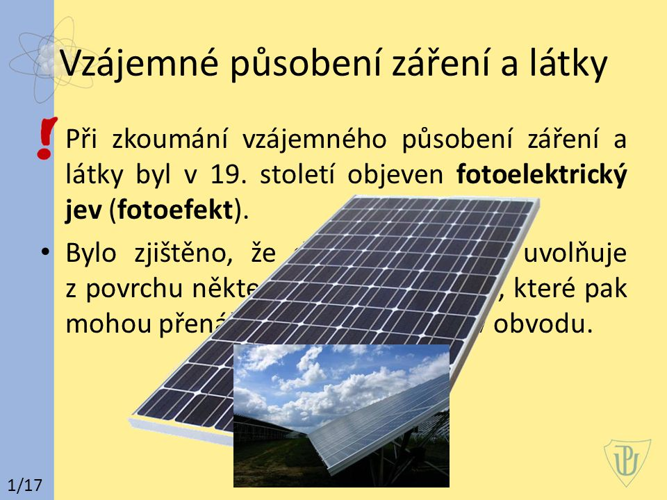 Vzájemné působení záření a látky Při zkoumání vzájemného působení záření a látky byl v 19. století objeven fotoelektrický jev (fotoefekt). Bylo zjiště