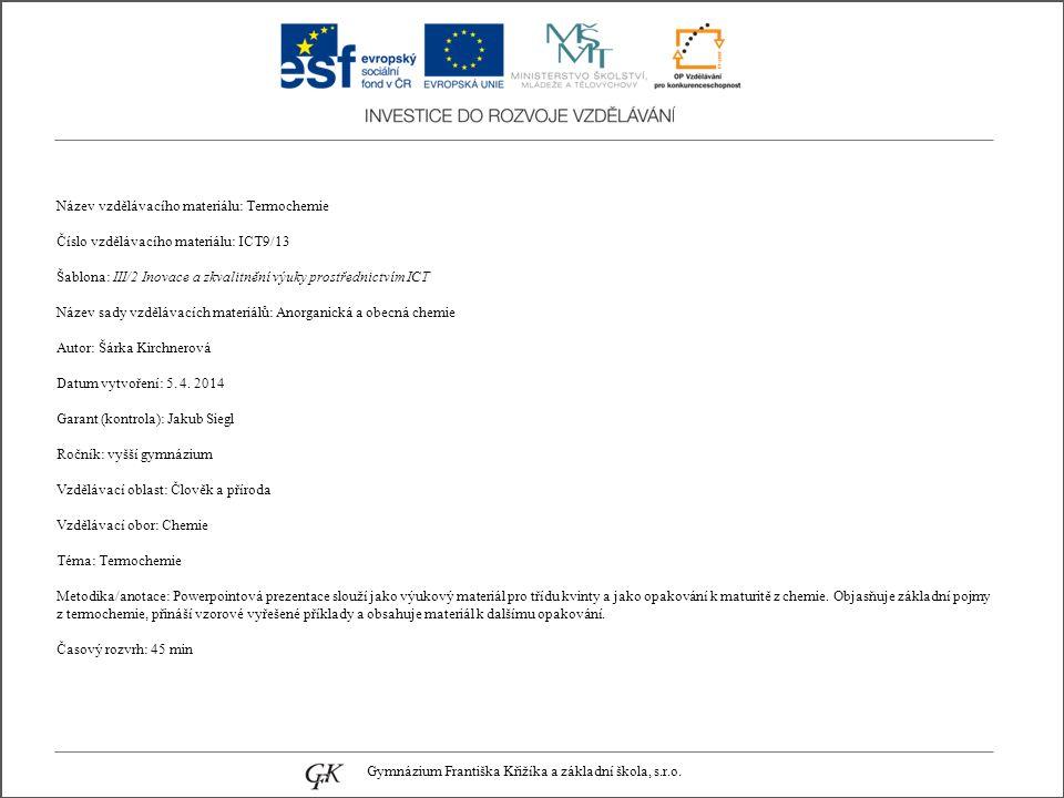 Název vzdělávacího materiálu: Termochemie Číslo vzdělávacího materiálu: ICT9/13 Šablona: III/2 Inovace a zkvalitnění výuky prostřednictvím ICT Název sady vzdělávacích materiálů: Anorganická a obecná chemie Autor: Šárka Kirchnerová Datum vytvoření: 5.