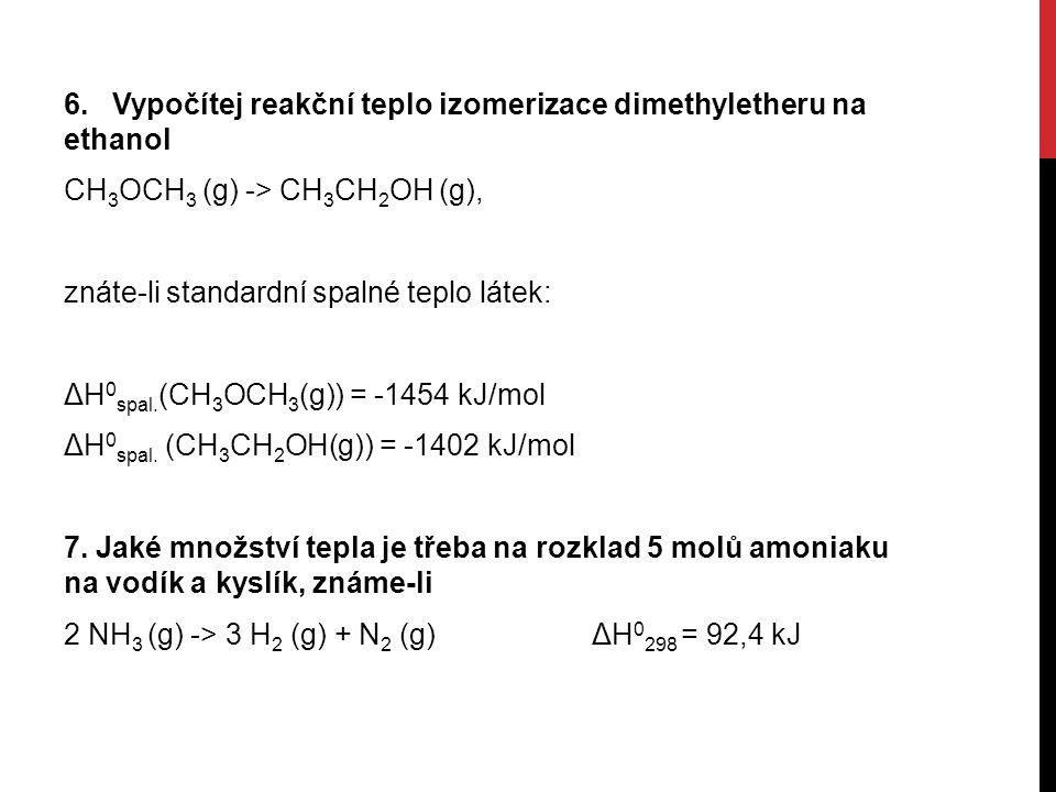 6. Vypočítej reakční teplo izomerizace dimethyletheru na ethanol CH 3 OCH 3 (g) -> CH 3 CH 2 OH (g), znáte-li standardní spalné teplo látek: ΔH 0 spal