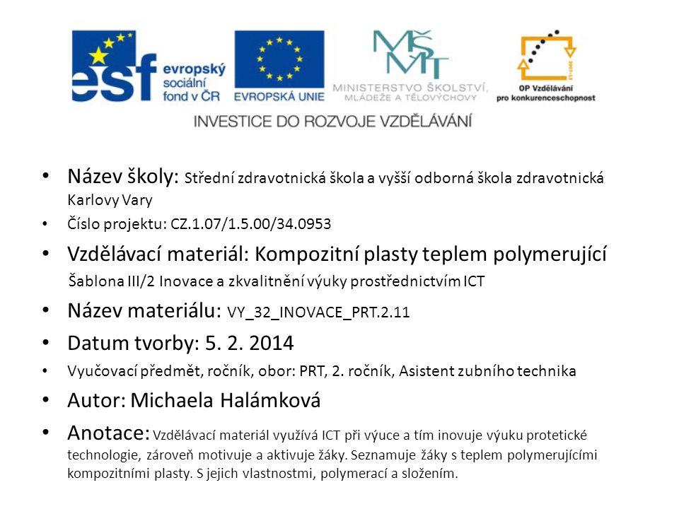 Název školy: Střední zdravotnická škola a vyšší odborná škola zdravotnická Karlovy Vary Číslo projektu: CZ.1.07/1.5.00/34.0953 Vzdělávací materiál: Kompozitní plasty teplem polymerující Šablona III/2 Inovace a zkvalitnění výuky prostřednictvím ICT Název materiálu: VY_32_INOVACE_PRT.2.11 Datum tvorby: 5.