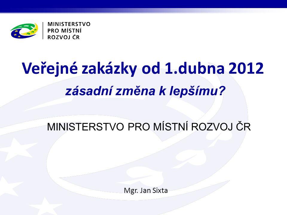MINISTERSTVO PRO MÍSTNÍ ROZVOJ ČR Mgr. Jan Sixta Veřejné zakázky od 1.dubna 2012 zásadní změna k lepšímu?