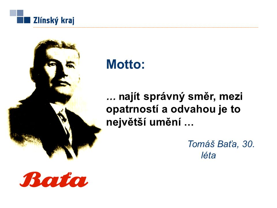 Motto: … n ajít správný směr, mezi opatrností a odvahou je to největší umění … Tomáš Baťa, 30. léta
