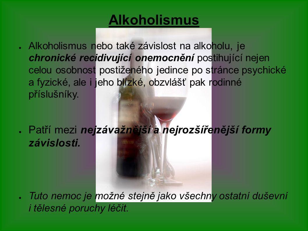 Alkoholismus ● Alkoholismus nebo také závislost na alkoholu, je chronické recidivující onemocnění postihující nejen celou osobnost postiženého jedince po stránce psychické a fyzické, ale i jeho blízké, obzvlášť pak rodinné příslušníky.
