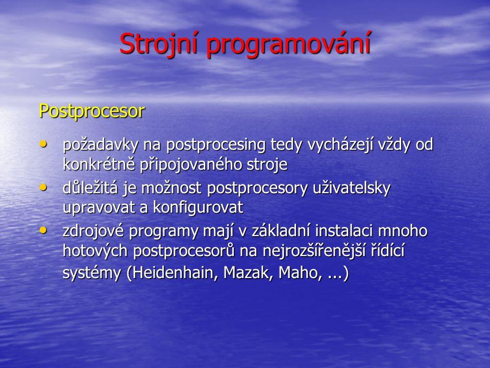 Strojní programování Postprocesor požadavky na postprocesing tedy vycházejí vždy od konkrétně připojovaného stroje požadavky na postprocesing tedy vycházejí vždy od konkrétně připojovaného stroje důležitá je možnost postprocesory uživatelsky upravovat a konfigurovat důležitá je možnost postprocesory uživatelsky upravovat a konfigurovat zdrojové programy mají v základní instalaci mnoho hotových postprocesorů na nejrozšířenější řídící systémy (Heidenhain, Mazak, Maho,...) zdrojové programy mají v základní instalaci mnoho hotových postprocesorů na nejrozšířenější řídící systémy (Heidenhain, Mazak, Maho,...)