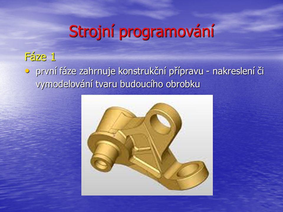 Strojní programování Fáze 2 obrábění modelu sestává z několika obráběcích operací Tato fáze zahrnuje obrábění modelu sestává z několika obráběcích operací Tato fáze zahrnuje vytvoření strategie projektu, která určuje, jaké NC operace budou použity a určuje také, v jakém pořadí budou provedeny vytvoření strategie projektu, která určuje, jaké NC operace budou použity a určuje také, v jakém pořadí budou provedeny vytváření dráhy nástroje pro jednotlivé operace vytváření dráhy nástroje pro jednotlivé operace Parametry obrábění závisí: na typu nástroje na typu nástroje charakteristice nástroje charakteristice nástroje pohybu nástroje a rychlosti pohybu nástroje a rychlosti obráběcí metodě obráběcí metodě typu obráběného materiálu typu obráběného materiálu