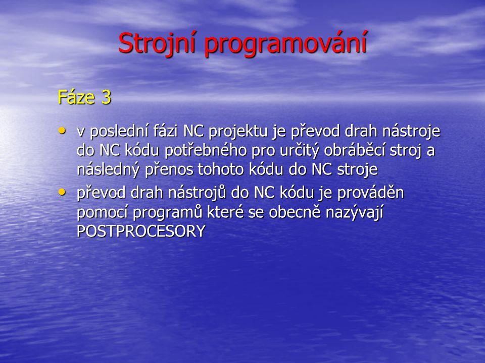 Strojní programování Fáze 3 v poslední fázi NC projektu je převod drah nástroje do NC kódu potřebného pro určitý obráběcí stroj a následný přenos tohoto kódu do NC stroje v poslední fázi NC projektu je převod drah nástroje do NC kódu potřebného pro určitý obráběcí stroj a následný přenos tohoto kódu do NC stroje převod drah nástrojů do NC kódu je prováděn pomocí programů které se obecně nazývají POSTPROCESORY převod drah nástrojů do NC kódu je prováděn pomocí programů které se obecně nazývají POSTPROCESORY