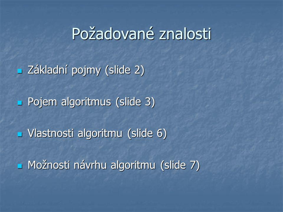 Požadované znalosti Základní pojmy (slide 2) Základní pojmy (slide 2) Pojem algoritmus (slide 3) Pojem algoritmus (slide 3) Vlastnosti algoritmu (slide 6) Vlastnosti algoritmu (slide 6) Možnosti návrhu algoritmu (slide 7) Možnosti návrhu algoritmu (slide 7)